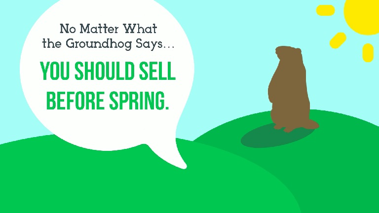 No Matter What the Groundhog Says... You Should Sell Before Spring!